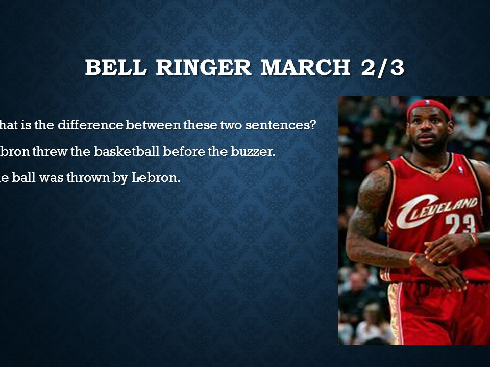 Bell Ringer march 2/3 What is the difference between these two sentences Lebron threw the basketball before the buzzer.