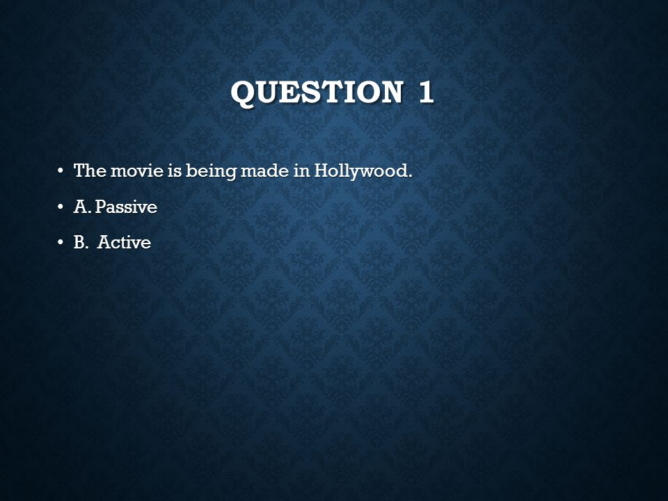 Question 1 The movie is being made in Hollywood. A. Passive B. Active