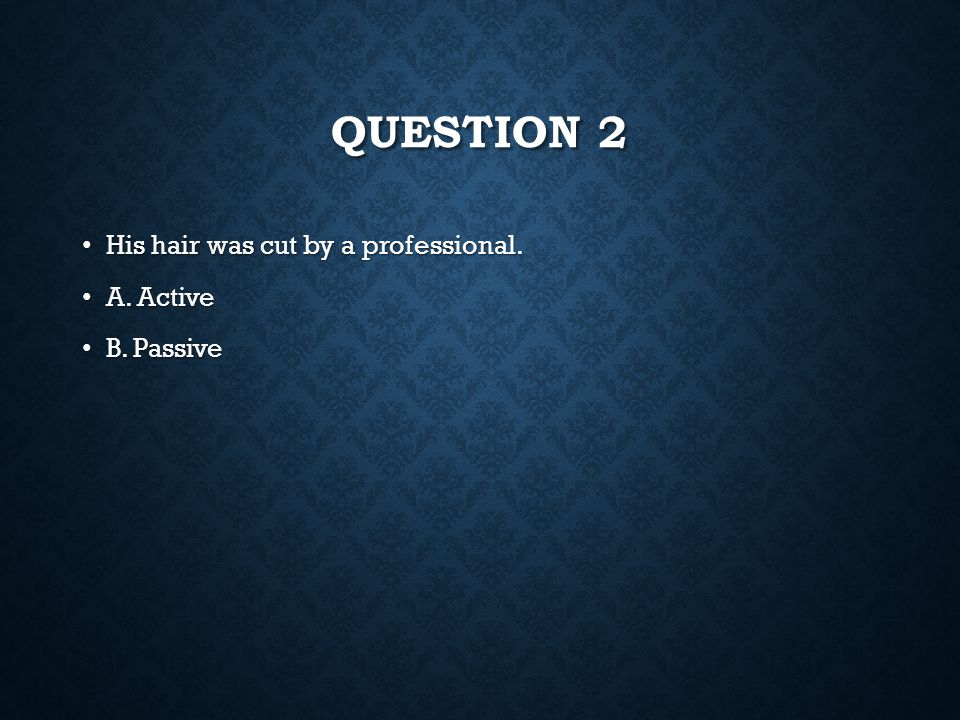 Question 2 His hair was cut by a professional. A. Active B. Passive