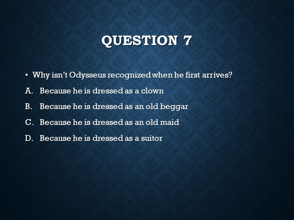 Question 7 Why isn't Odysseus recognized when he first arrives