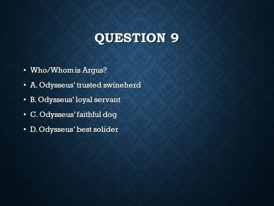 Question 9 Who/Whom is Argus A. Odysseus' trusted swineherd