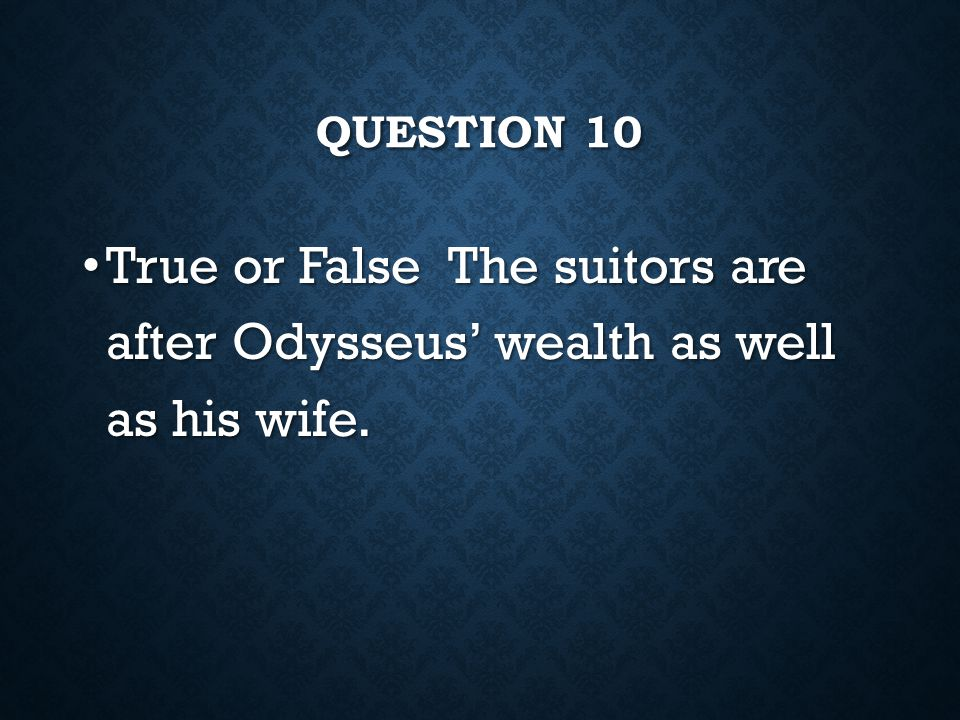 Question 10 True or False The suitors are after Odysseus' wealth as well as his wife.