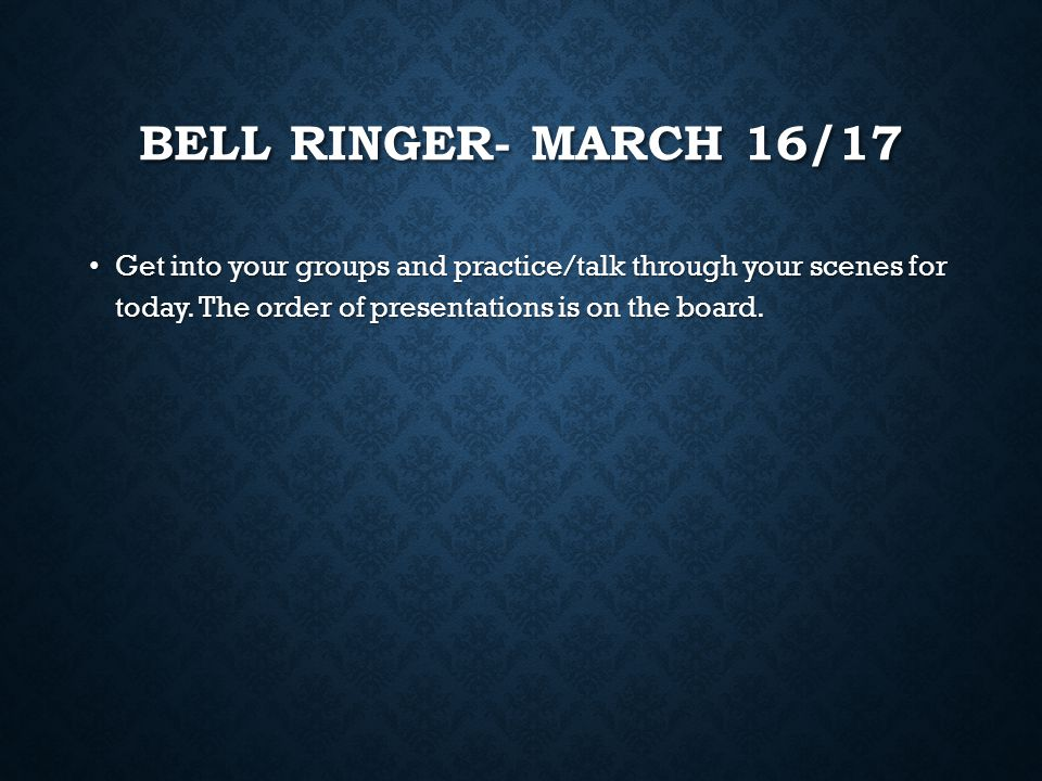 Bell Ringer- march 16/17 Get into your groups and practice/talk through your scenes for today.