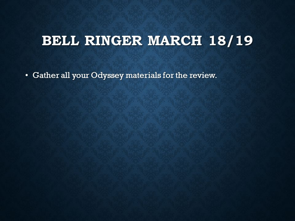 Bell Ringer March 18/19 Gather all your Odyssey materials for the review.