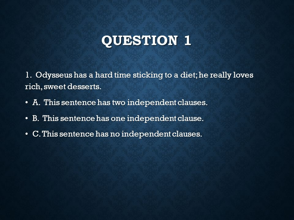 Question 1 1. Odysseus has a hard time sticking to a diet; he really loves rich, sweet desserts. A. This sentence has two independent clauses.