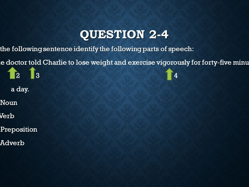 Question 2-4 In the following sentence identify the following parts of speech:
