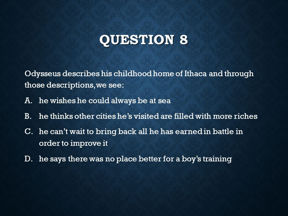 Question 8 Odysseus describes his childhood home of Ithaca and through those descriptions, we see: