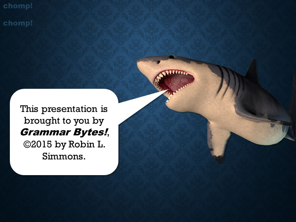 chomp! chomp! This presentation is brought to you by Grammar Bytes!, ©2015 by Robin L. Simmons.