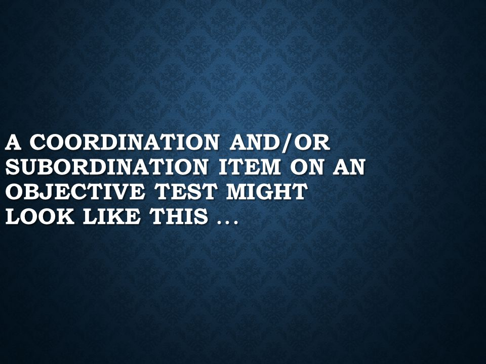 A coordination and/or subordination item on an objective test might look like this . . .