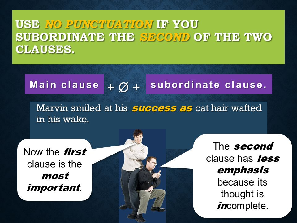 Use no punctuation if you subordinate the second of the two clauses.