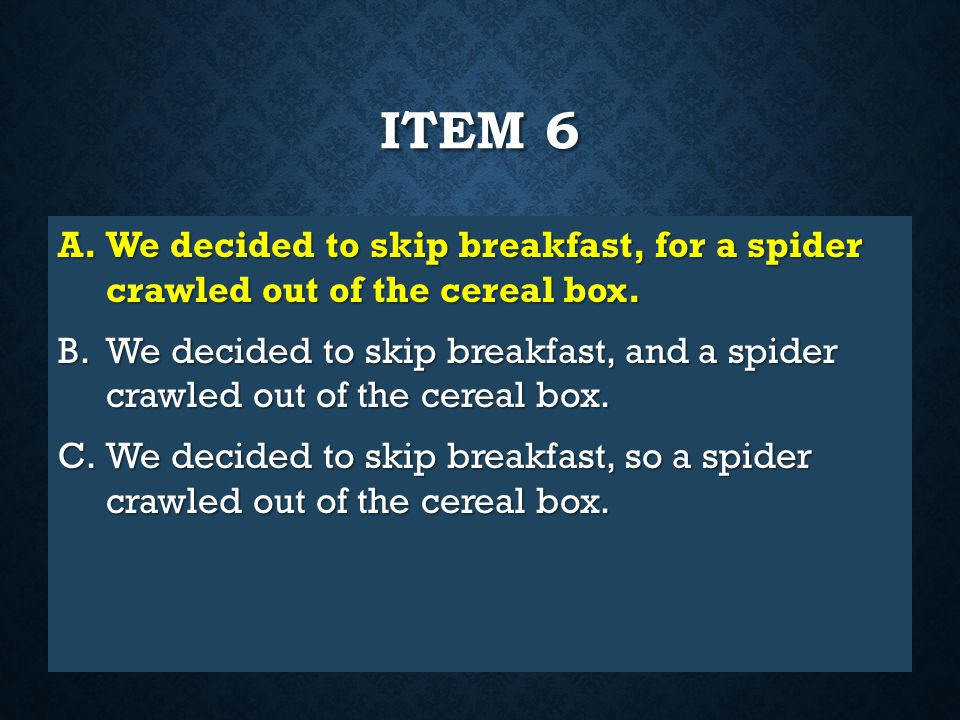 Item 6 We decided to skip breakfast, for a spider crawled out of the cereal box.