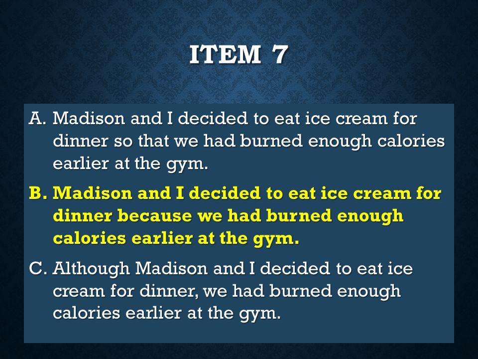 Item 7 Madison and I decided to eat ice cream for dinner so that we had burned enough calories earlier at the gym.