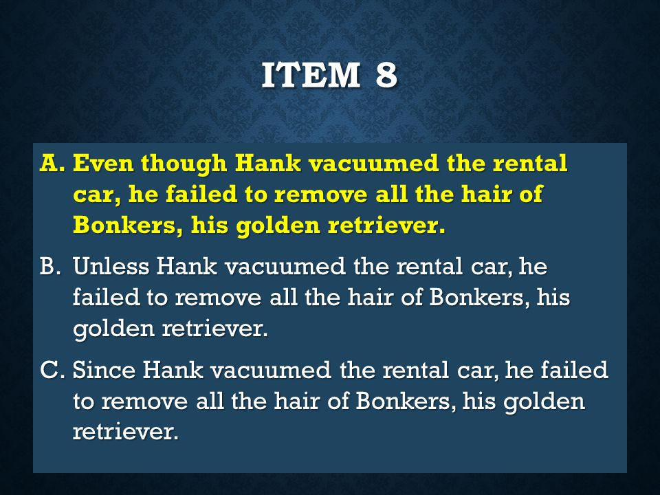 Item 8 Even though Hank vacuumed the rental car, he failed to remove all the hair of Bonkers, his golden retriever.