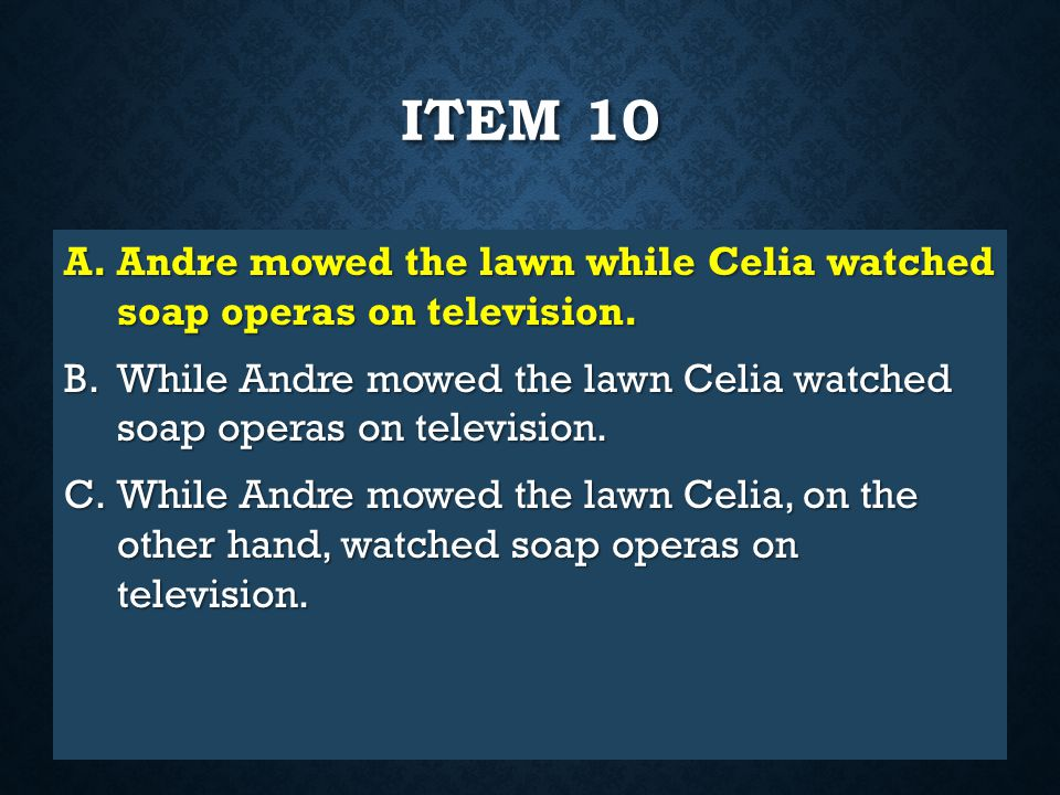 Item 10 Andre mowed the lawn while Celia watched soap operas on television. While Andre mowed the lawn Celia watched soap operas on television.