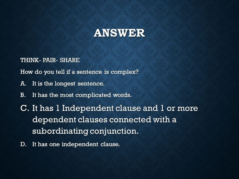 Answer THINK- PAIR- SHARE. How do you tell if a sentence is complex It is the longest sentence. It has the most complicated words.