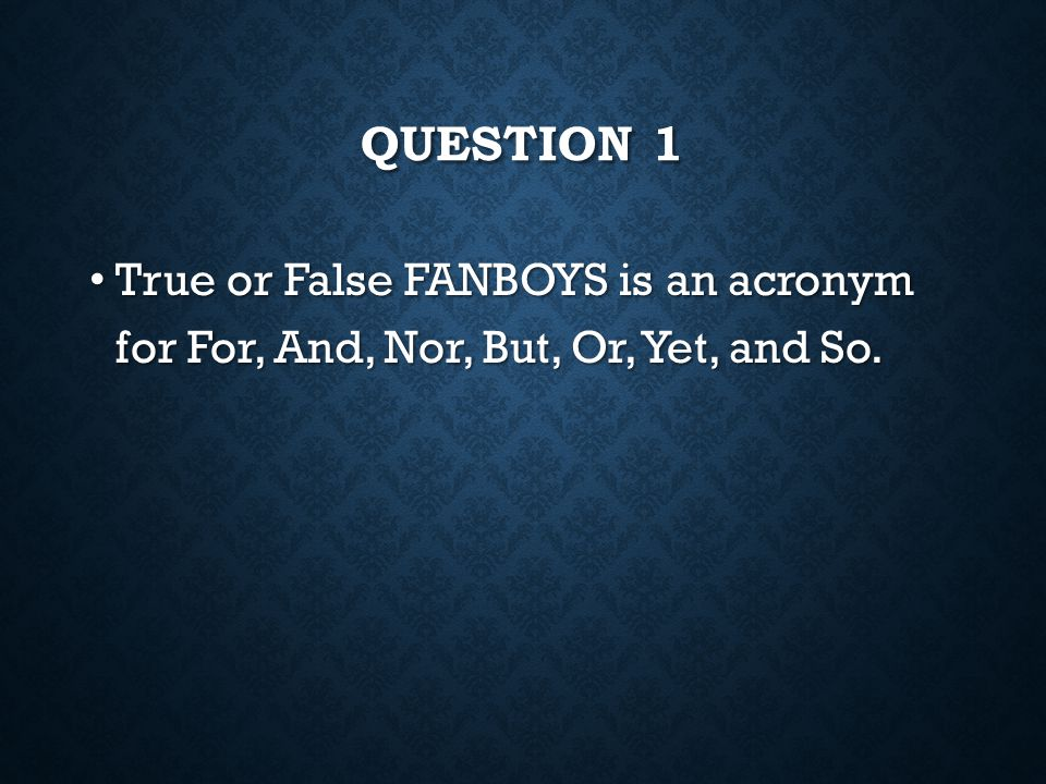 Question 1 True or False FANBOYS is an acronym for For, And, Nor, But, Or, Yet, and So.
