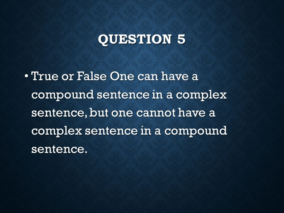 Question 5 True or False One can have a compound sentence in a complex sentence, but one cannot have a complex sentence in a compound sentence.