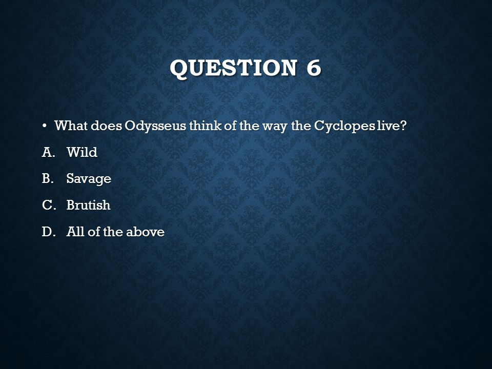 Question 6 What does Odysseus think of the way the Cyclopes live Wild