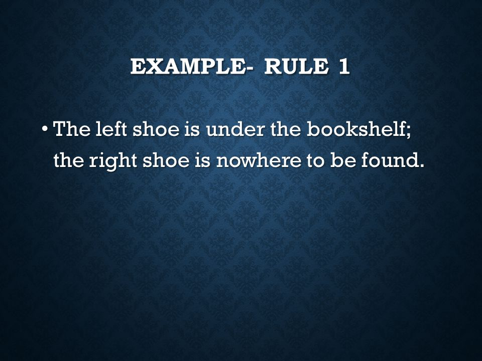 Example- Rule 1 The left shoe is under the bookshelf; the right shoe is nowhere to be found.
