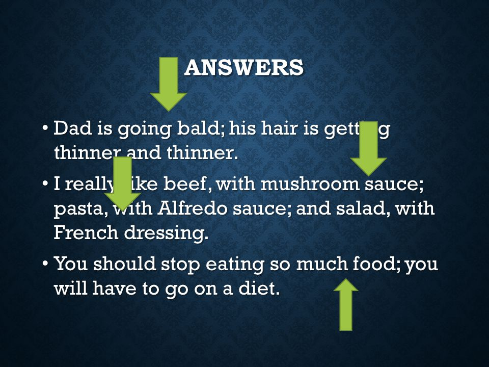 Answers Dad is going bald; his hair is getting thinner and thinner.