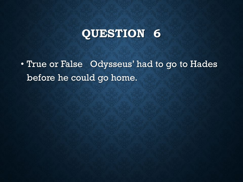 Question 6 True or False Odysseus' had to go to Hades before he could go home.