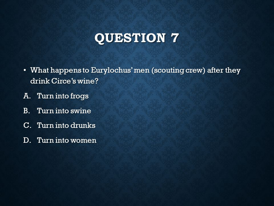 question 7 What happens to Eurylochus' men (scouting crew) after they drink Circe's wine Turn into frogs.