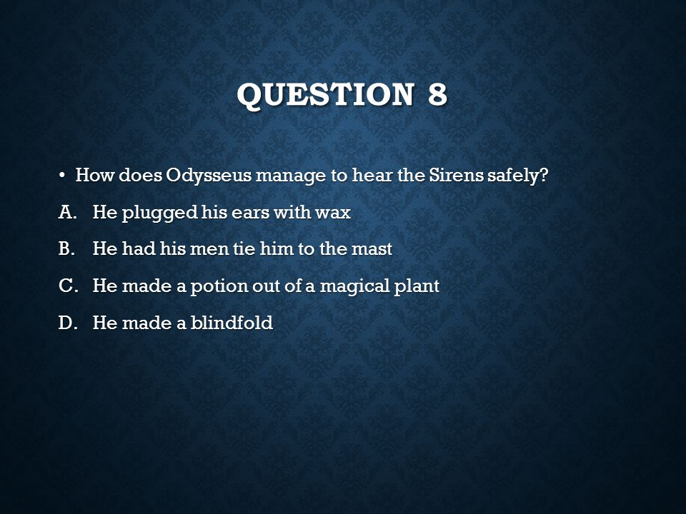 Question 8 How does Odysseus manage to hear the Sirens safely