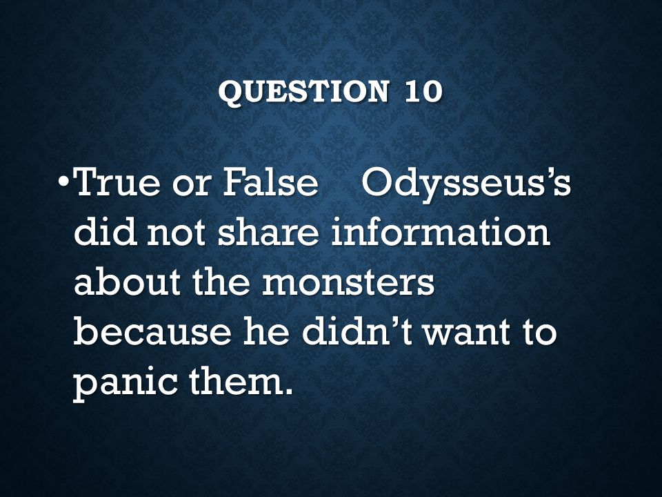 question 10 True or False Odysseus's did not share information about the monsters because he didn't want to panic them.