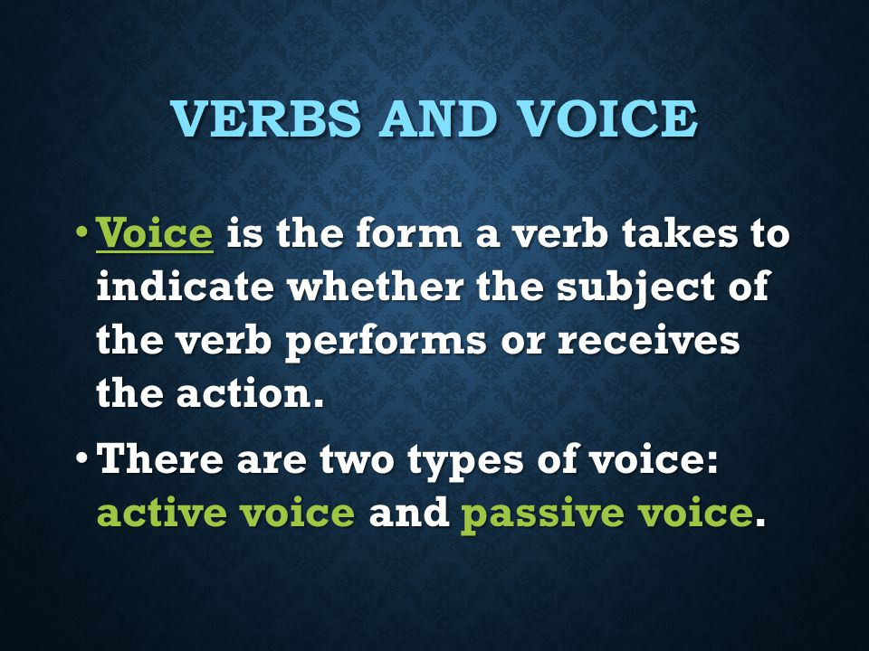 Verbs and Voice Voice is the form a verb takes to indicate whether the subject of the verb performs or receives the action.