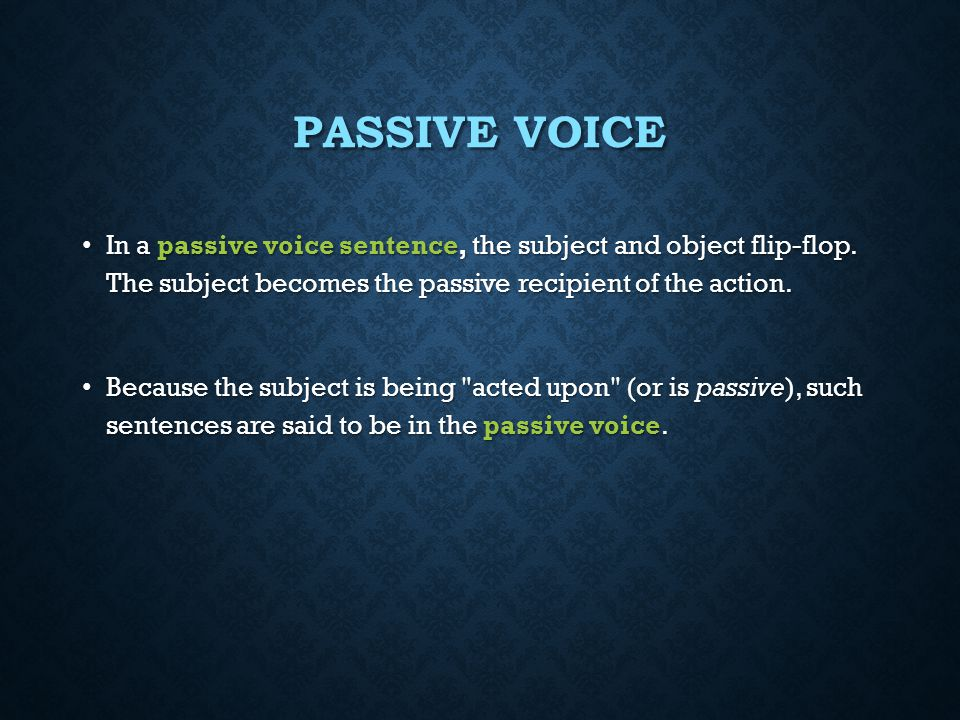 Passive Voice In a passive voice sentence, the subject and object flip-flop. The subject becomes the passive recipient of the action.