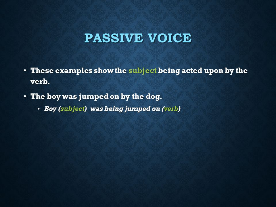 Passive Voice These examples show the subject being acted upon by the verb. The boy was jumped on by the dog.