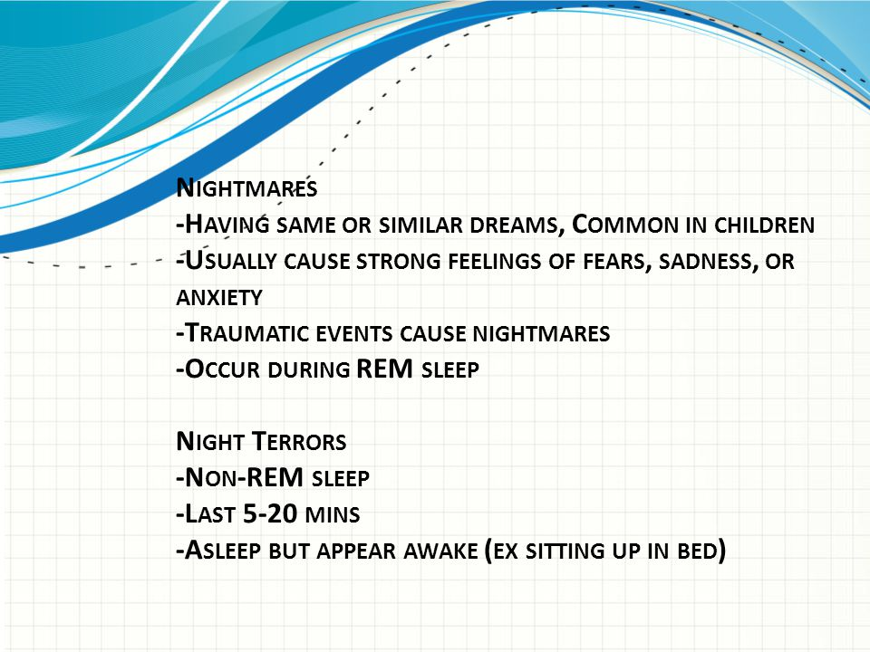 Nightmares -Having same or similar dreams, Common in children -Usually cause strong feelings of fears, sadness, or anxiety -Traumatic events cause nightmares -Occur during REM sleep Night Terrors -Non-REM sleep -Last 5-20 mins -Asleep but appear awake (ex sitting up in bed)