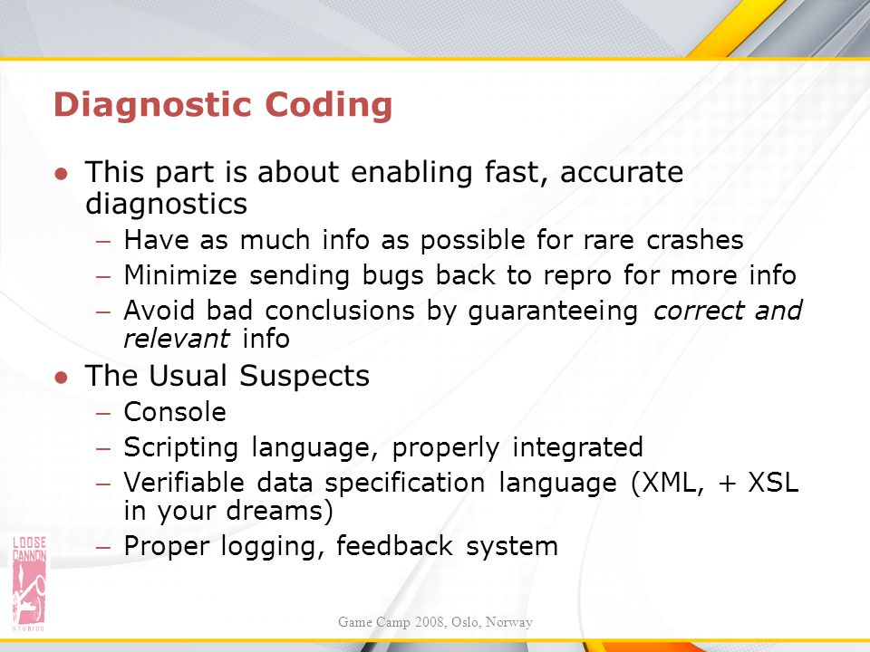 Diagnostic Coding This part is about enabling fast, accurate diagnostics. Have as much info as possible for rare crashes.