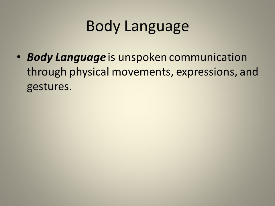 Body Language Body Language is unspoken communication through physical movements, expressions, and gestures.