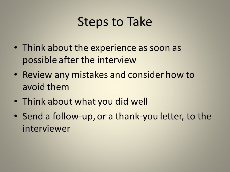 Steps to Take Think about the experience as soon as possible after the interview. Review any mistakes and consider how to avoid them.