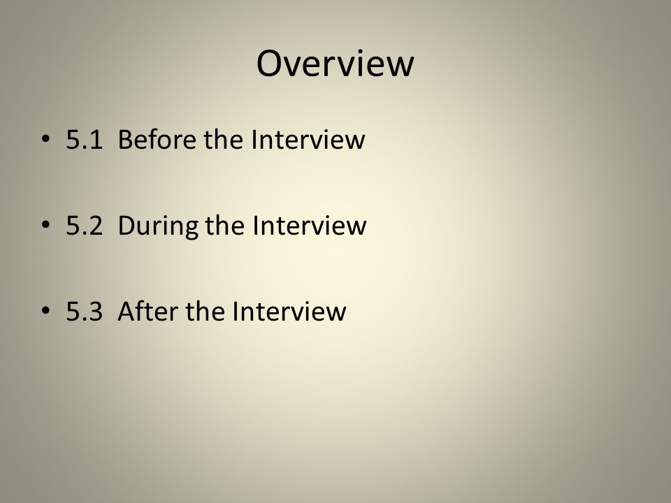 Overview 5.1 Before the Interview 5.2 During the Interview