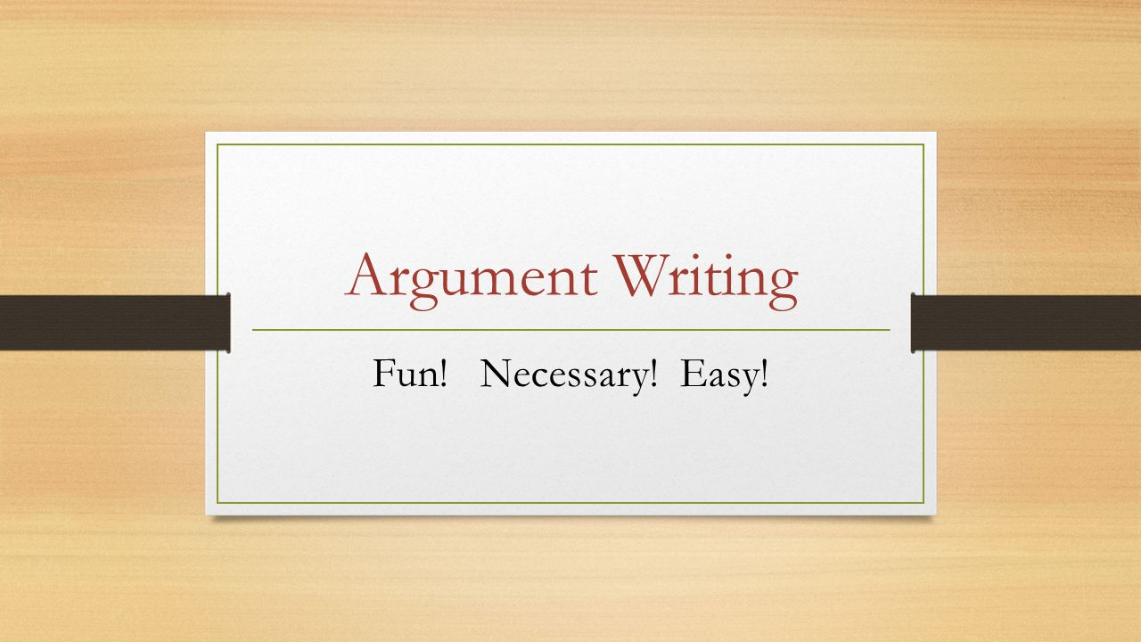 Argument Writing Fun! Necessary! Easy!