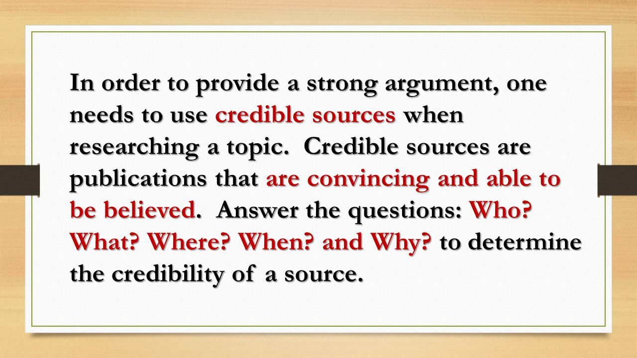 In order to provide a strong argument, one needs to use credible sources when researching a topic.