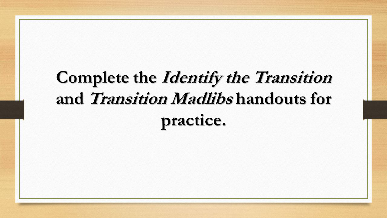 Complete the Identify the Transition and Transition Madlibs handouts for practice.