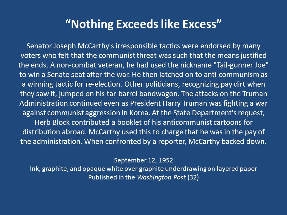 Nothing Exceeds like Excess Senator Joseph McCarthy s irresponsible tactics were endorsed by many voters who felt that the communist threat was such that the means justified the ends.