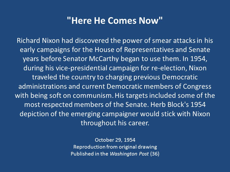 Here He Comes Now Richard Nixon had discovered the power of smear attacks in his early campaigns for the House of Representatives and Senate years before Senator McCarthy began to use them.