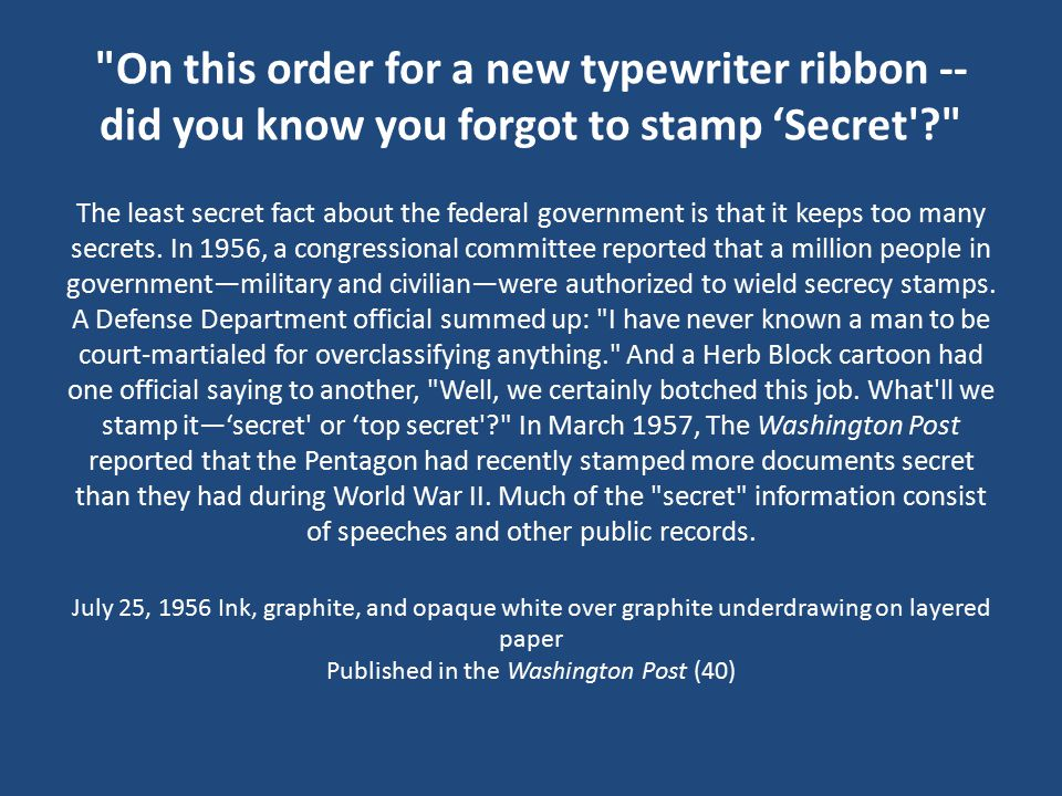 On this order for a new typewriter ribbon -- did you know you forgot to stamp 'Secret The least secret fact about the federal government is that it keeps too many secrets.