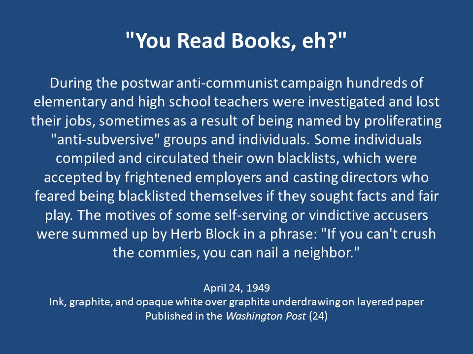 You Read Books, eh During the postwar anti-communist campaign hundreds of elementary and high school teachers were investigated and lost their jobs, sometimes as a result of being named by proliferating anti-subversive groups and individuals.