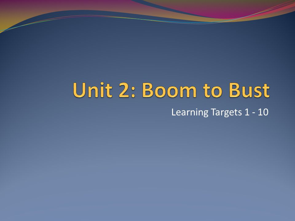 Unit 2: Boom to Bust Learning Targets 1 - 10