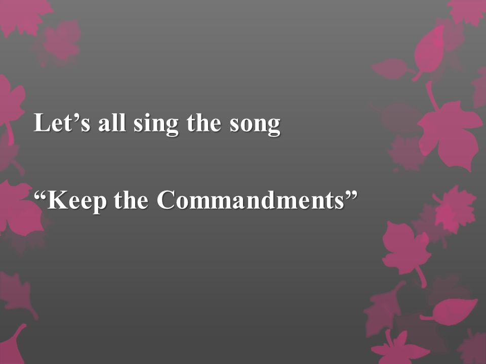 Let's all sing the song Keep the Commandments