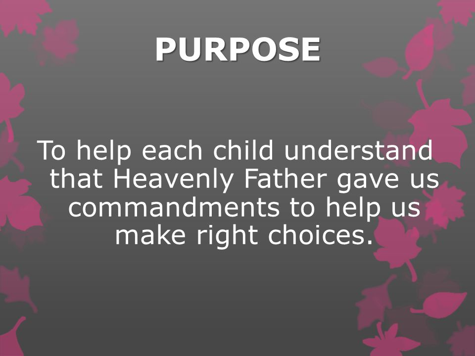 PURPOSE To help each child understand that Heavenly Father gave us commandments to help us make right choices.