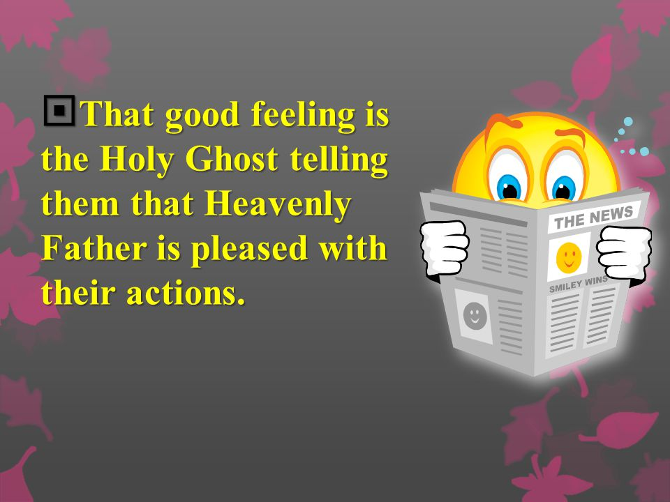 That good feeling is the Holy Ghost telling them that Heavenly Father is pleased with their actions.