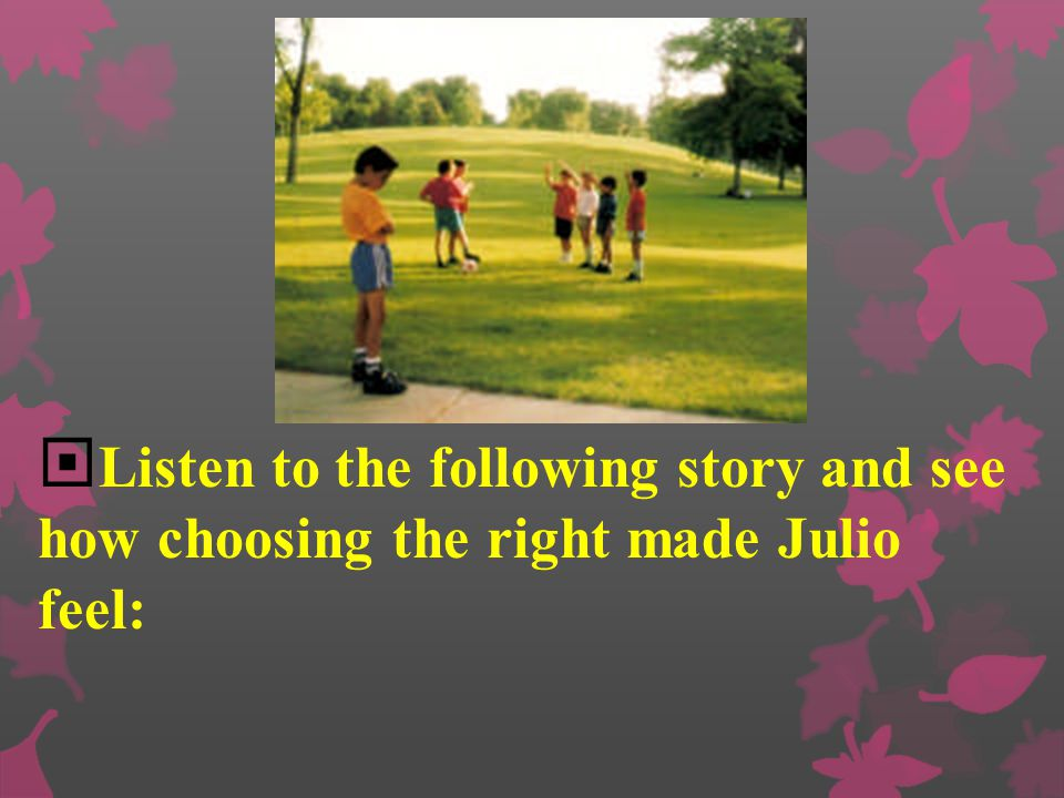 Listen to the following story and see how choosing the right made Julio feel: