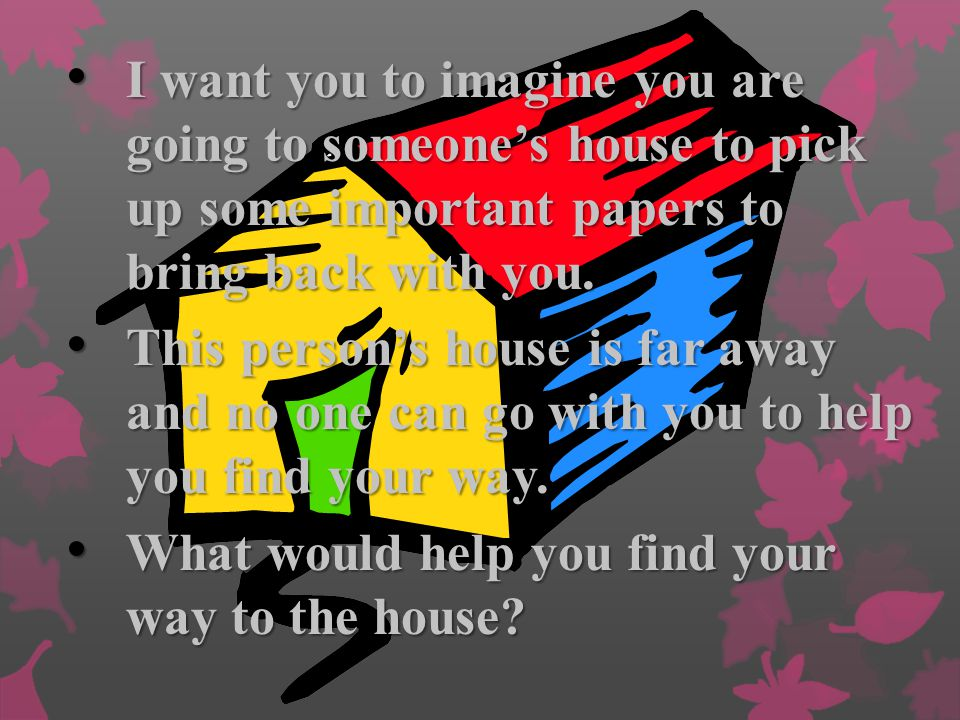 I want you to imagine you are going to someone's house to pick up some important papers to bring back with you.