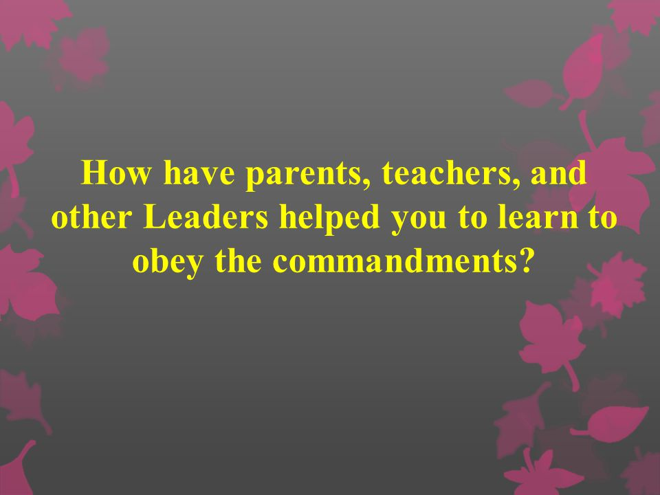 How have parents, teachers, and other Leaders helped you to learn to obey the commandments